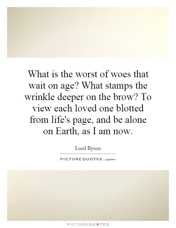 What is the worst of woes that wait on age? What stamps the wrinkle deeper on the brow? To view each loved one blotted from life's page, and be alone on Earth, as I am now Picture Quote #1