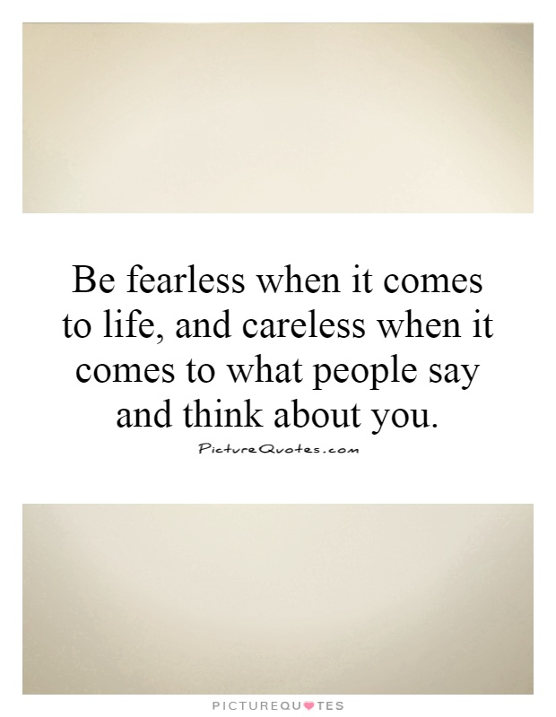 Be fearless when it comes to life, and careless when it comes to what people say and think about you Picture Quote #1
