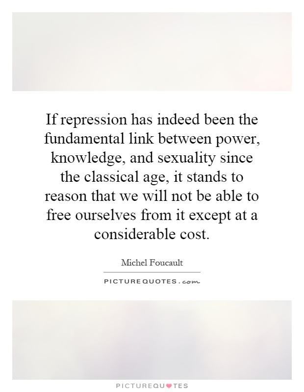 If repression has indeed been the fundamental link between power, knowledge, and sexuality since the classical age, it stands to reason that we will not be able to free ourselves from it except at a considerable cost Picture Quote #1