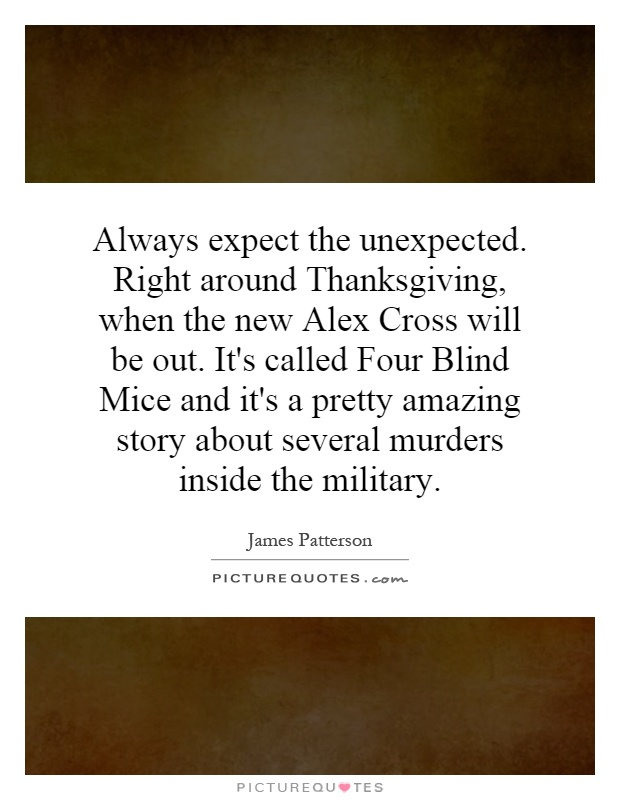 Always expect the unexpected. Right around Thanksgiving, when the new Alex Cross will be out. It's called Four Blind Mice and it's a pretty amazing story about several murders inside the military Picture Quote #1