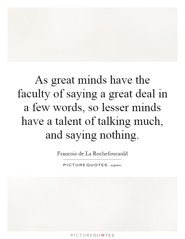 As great minds have the faculty of saying a great deal in a few words, so lesser minds have a talent of talking much, and saying nothing Picture Quote #1