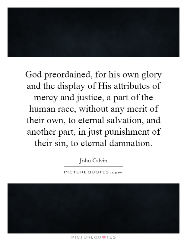 God preordained, for his own glory and the display of His attributes of mercy and justice, a part of the human race, without any merit of their own, to eternal salvation, and another part, in just punishment of their sin, to eternal damnation Picture Quote #1