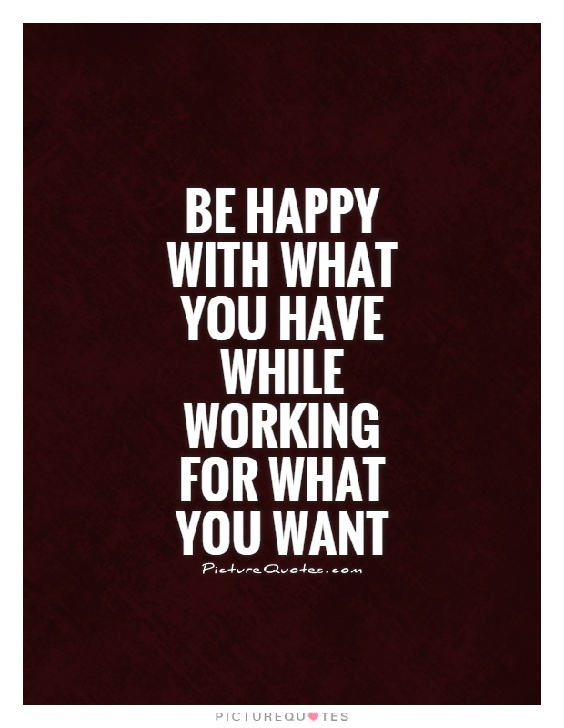 Be happy with what you have while working for what you want Picture Quote #1