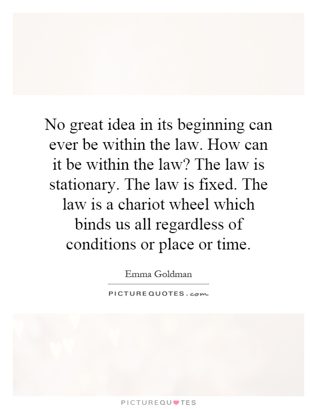 No great idea in its beginning can ever be within the law. How can it be within the law? The law is stationary. The law is fixed. The law is a chariot wheel which binds us all regardless of conditions or place or time Picture Quote #1