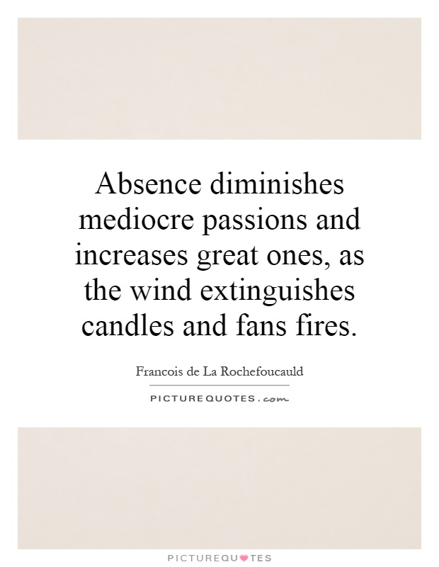 Absence diminishes mediocre passions and increases great ones, as the wind extinguishes candles and fans fires Picture Quote #1