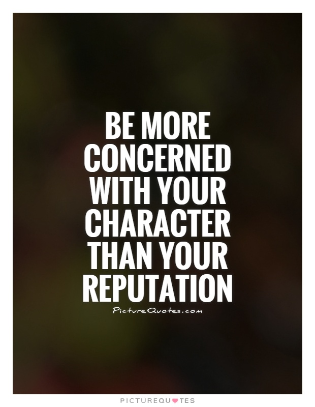 Be more concerned with your character than your reputation Picture Quote #1