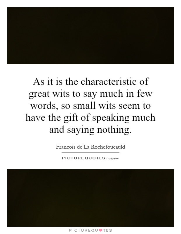 As it is the characteristic of great wits to say much in few words, so small wits seem to have the gift of speaking much and saying nothing Picture Quote #1