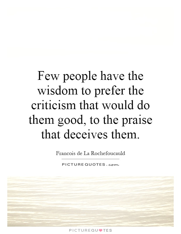 Few people have the wisdom to prefer the criticism that would do them good, to the praise that deceives them Picture Quote #1