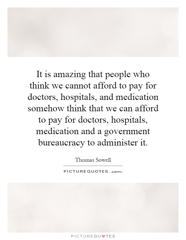 It is amazing that people who think we cannot afford to pay for doctors, hospitals, and medication somehow think that we can afford to pay for doctors, hospitals, medication and a government bureaucracy to administer it Picture Quote #1