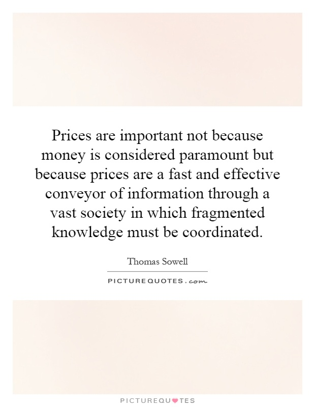 Prices are important not because money is considered paramount but because prices are a fast and effective conveyor of information through a vast society in which fragmented knowledge must be coordinated Picture Quote #1