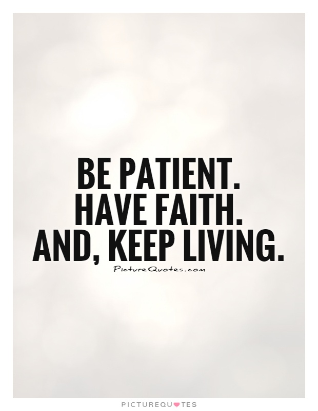 Be patient.  Have faith.  And, keep living Picture Quote #1