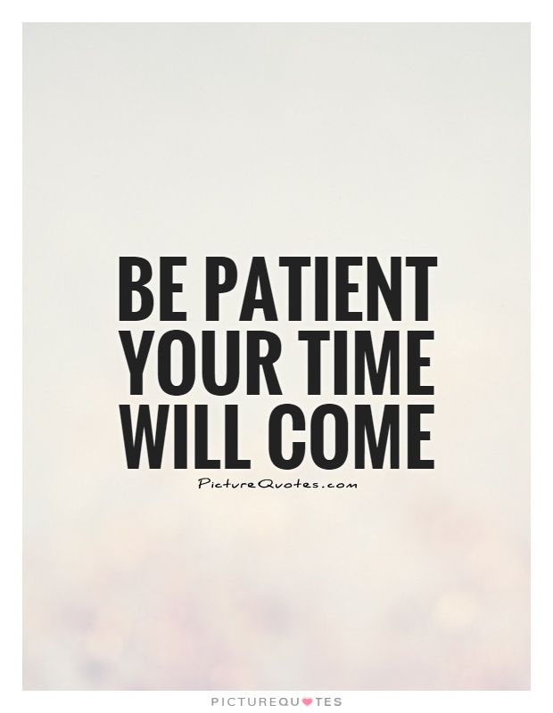 Be patient your time will come Picture Quote #1