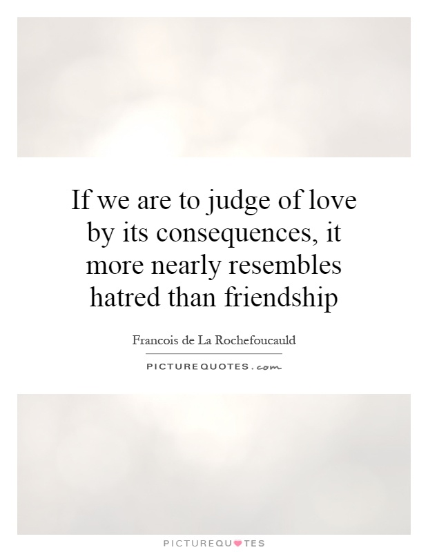 If we are to judge of love by its consequences, it more nearly resembles hatred than friendship Picture Quote #1