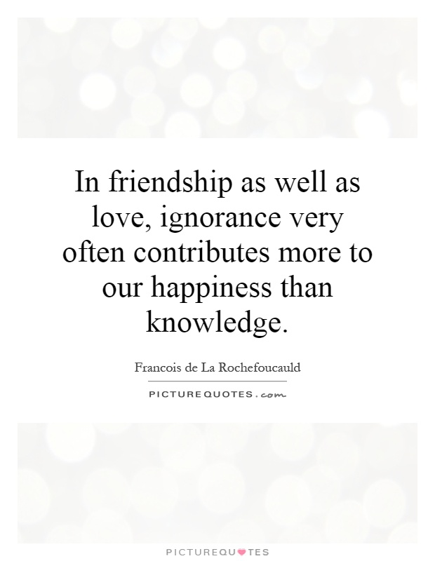 In friendship as well as love, ignorance very often contributes more to our happiness than knowledge Picture Quote #1
