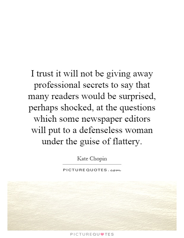 I trust it will not be giving away professional secrets to say that many readers would be surprised, perhaps shocked, at the questions which some newspaper editors will put to a defenseless woman under the guise of flattery Picture Quote #1