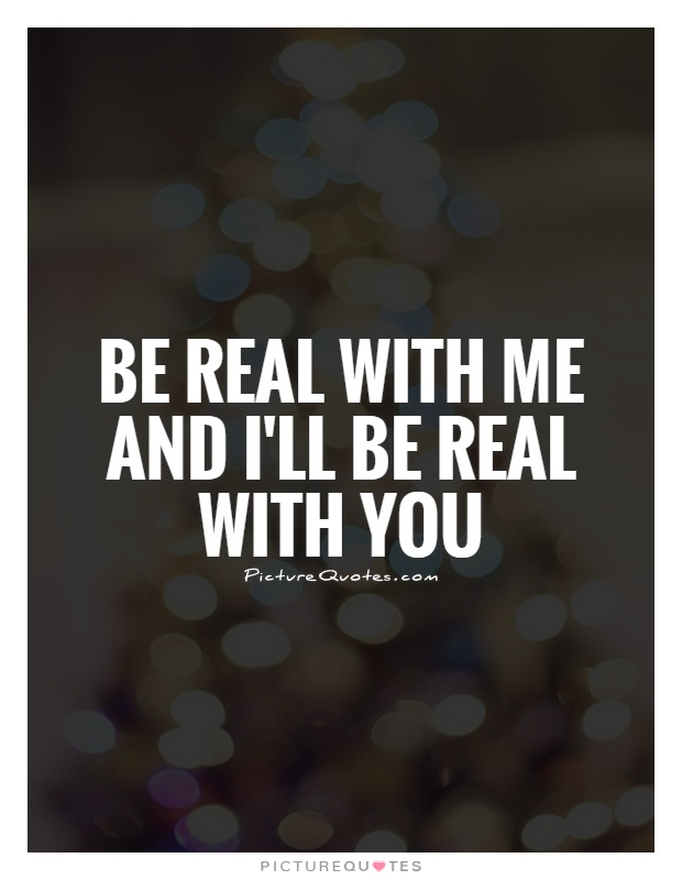 Be real with me and I'll be real with you Picture Quote #1