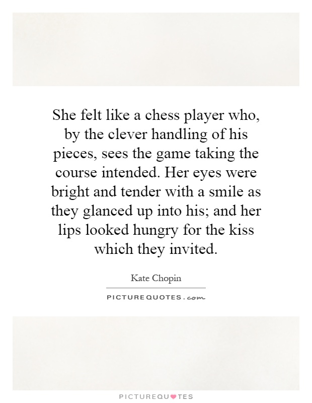 She felt like a chess player who, by the clever handling of his pieces, sees the game taking the course intended. Her eyes were bright and tender with a smile as they glanced up into his; and her lips looked hungry for the kiss which they invited Picture Quote #1