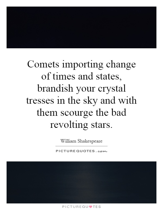 Comets importing change of times and states, brandish your crystal tresses in the sky and with them scourge the bad revolting stars Picture Quote #1