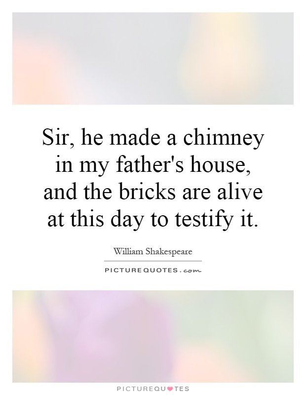 Sir, he made a chimney in my father's house, and the bricks are alive at this day to testify it Picture Quote #1