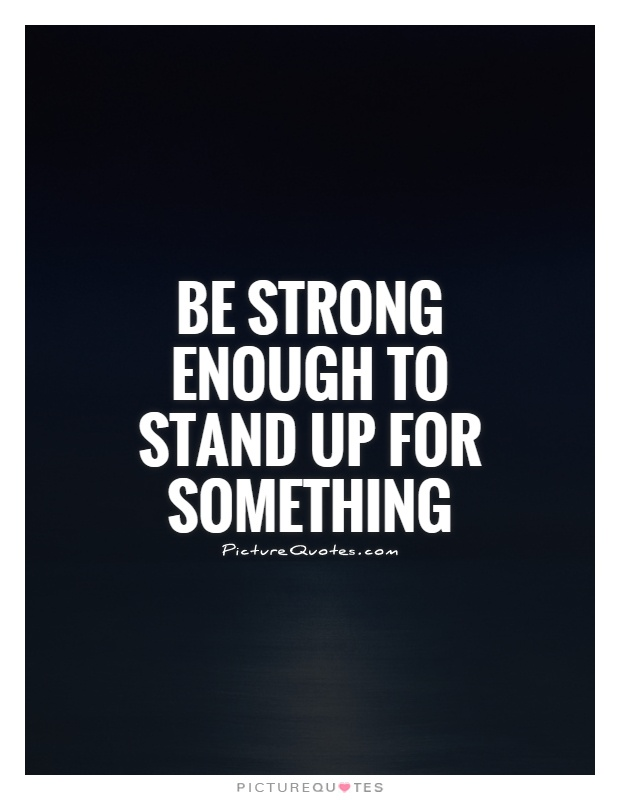 Be strong enough to stand up for something Picture Quote #1