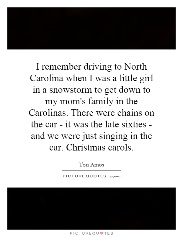I remember driving to North Carolina when I was a little girl in a snowstorm to get down to my mom's family in the Carolinas. There were chains on the car - it was the late sixties - and we were just singing in the car. Christmas carols Picture Quote #1