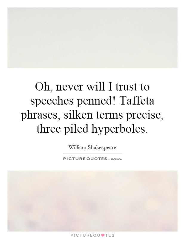 Oh, never will I trust to speeches penned! Taffeta phrases, silken terms precise, three piled hyperboles Picture Quote #1