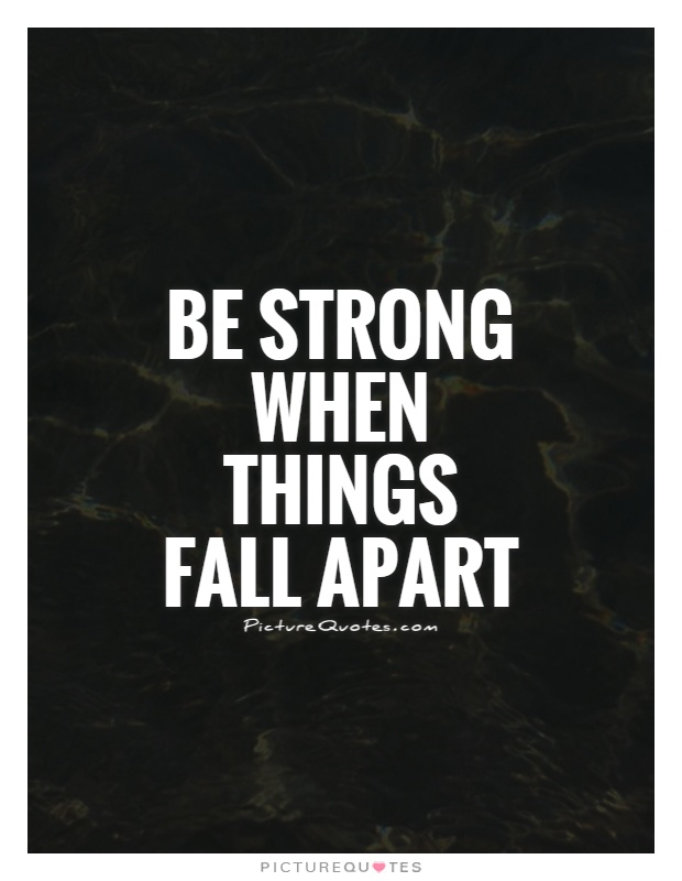 Be strong when things fall apart Picture Quote #1
