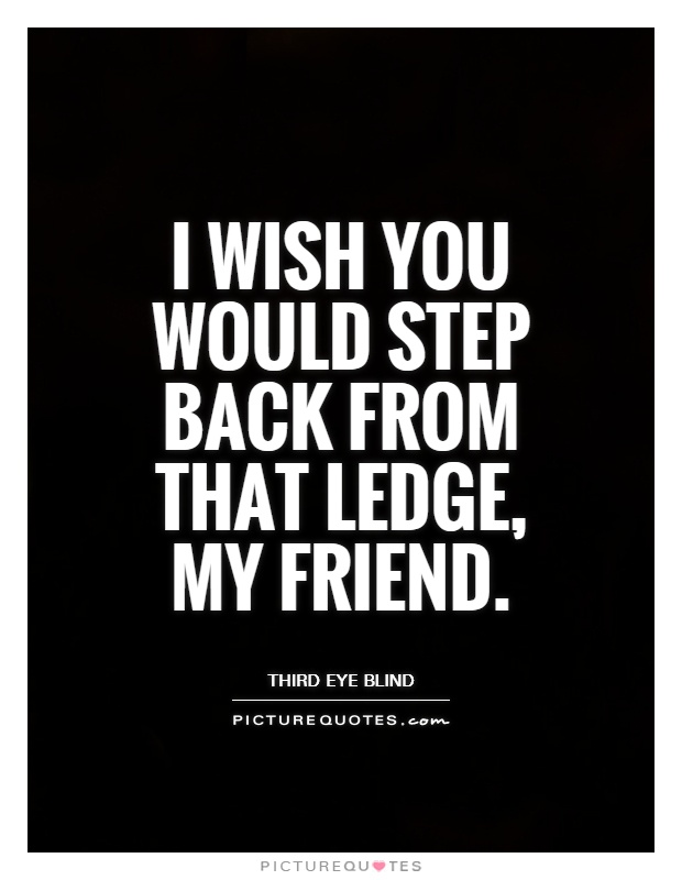 I wish you would step back from that ledge, my friend Picture Quote #1