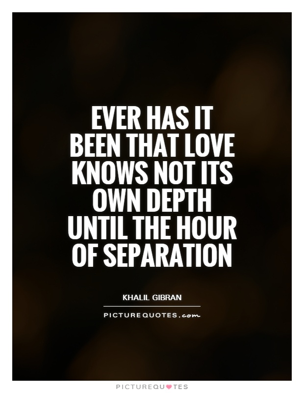 Ever has it been that love knows not its own depth until the hour of separation Picture Quote #1