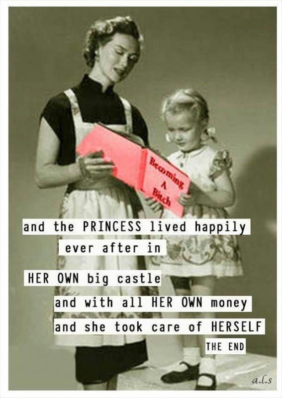 And the princess lived happily ever after in HER OWN big castle and with all HER OWN money and she took care of HERSELF. The end Picture Quote #1