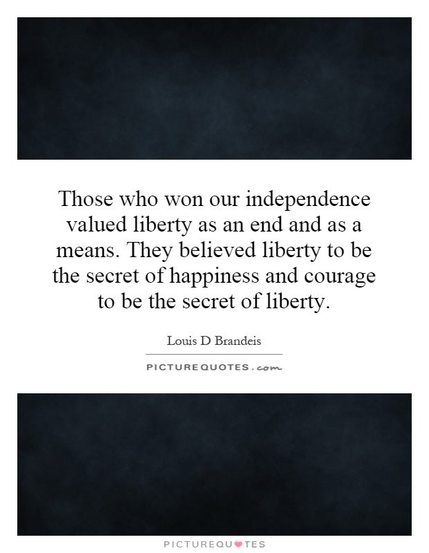 Those who won our independence valued liberty as an end and as a means. They believed liberty to be the secret of happiness and courage to be the secret of liberty Picture Quote #1
