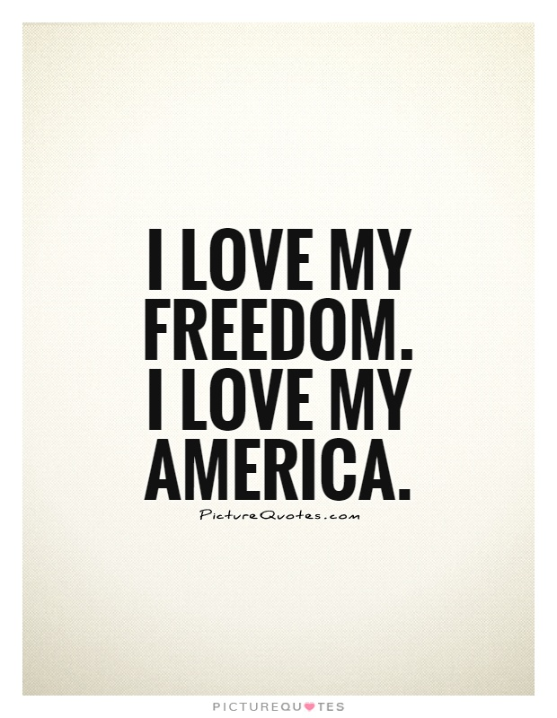 I love my freedom. I love my America Picture Quote #1
