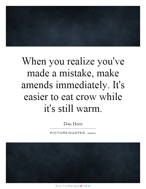 When you realize you've made a mistake, make amends immediately. It's easier to eat crow while it's still warm Picture Quote #1