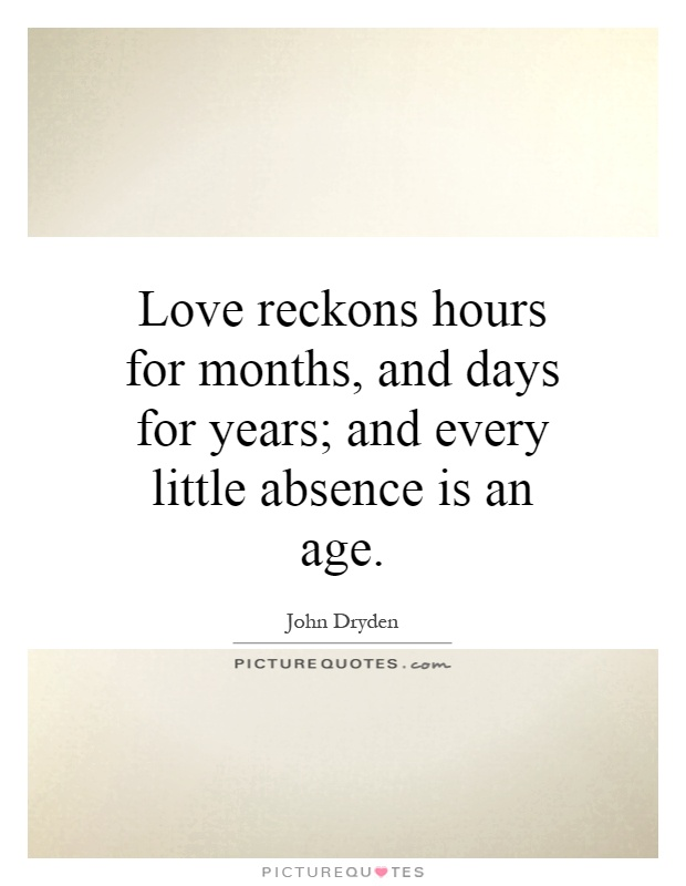 Love reckons hours for months, and days for years; and every little absence is an age Picture Quote #1