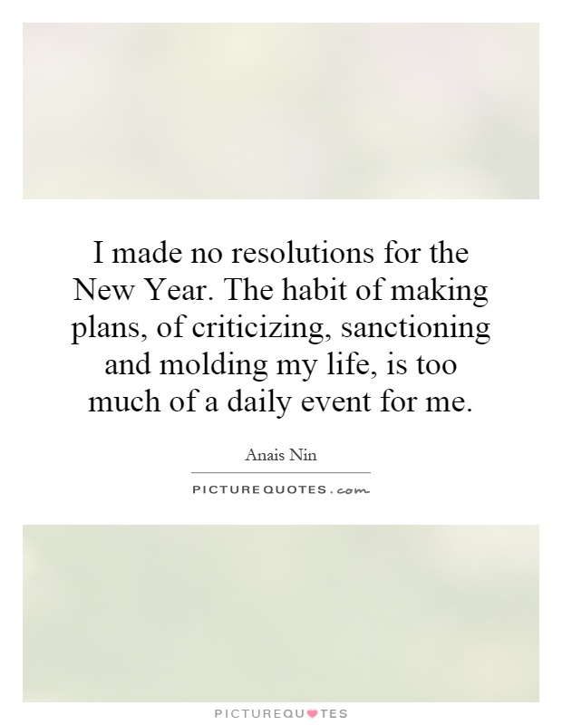 I made no resolutions for the New Year. The habit of making plans, of criticizing, sanctioning and molding my life, is too much of a daily event for me Picture Quote #1