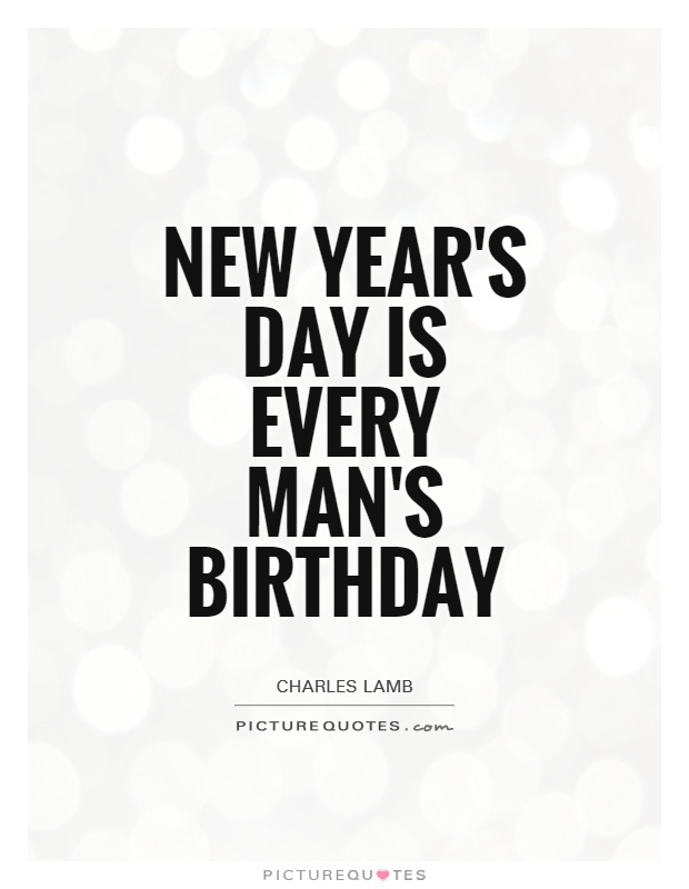 New Year's Day is every man's birthday | Picture Quotes
