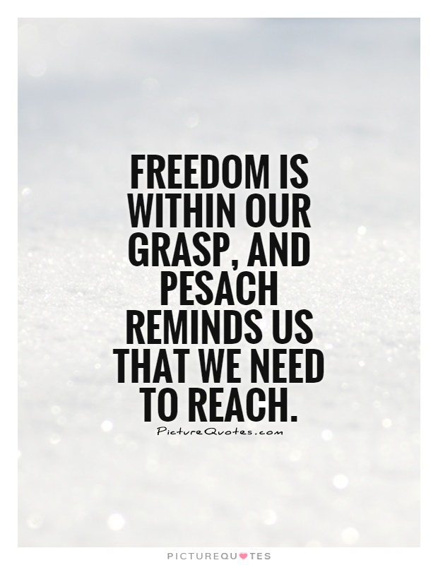 Freedom is within our grasp, and Pesach reminds us that we need to reach Picture Quote #1