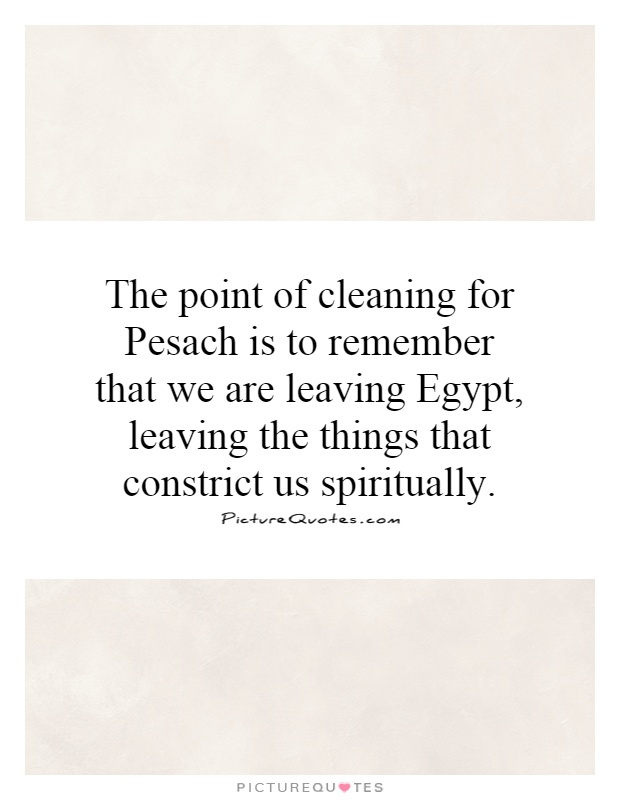 The point of cleaning for Pesach is to remember that we are leaving Egypt, leaving the things that constrict us spiritually Picture Quote #1