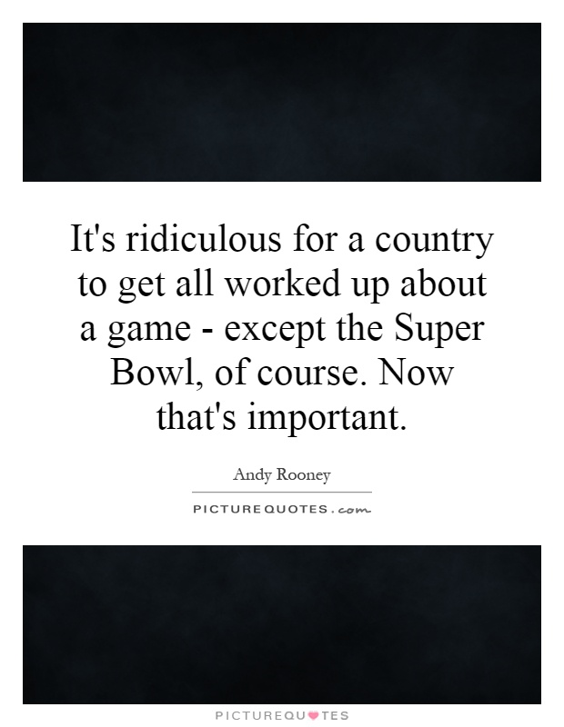 It's ridiculous for a country to get all worked up about a game - except the Super Bowl, of course. Now that's important Picture Quote #1