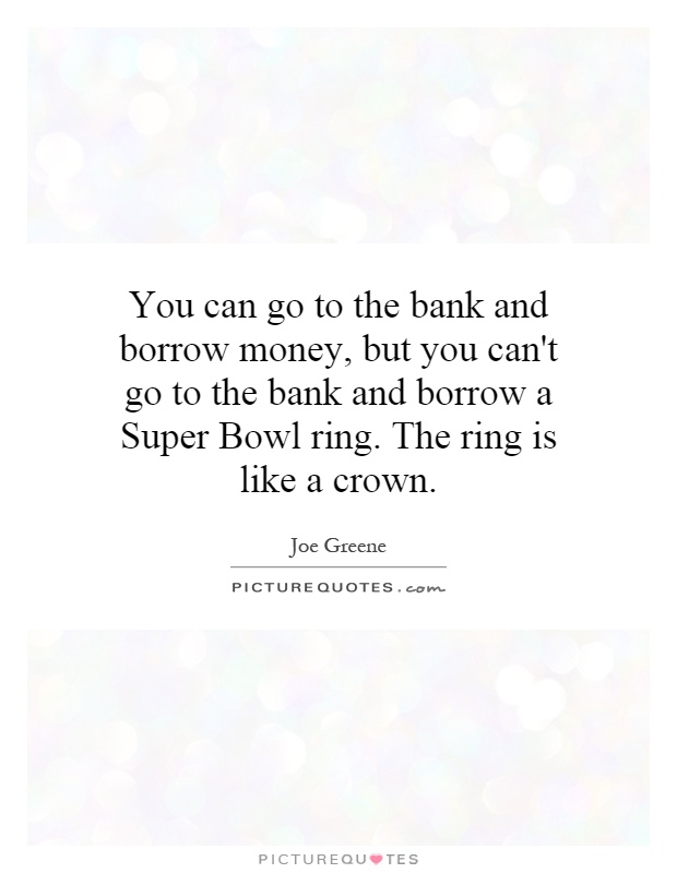 You can go to the bank and borrow money, but you can't go to the bank and borrow a Super Bowl ring. The ring is like a crown Picture Quote #1