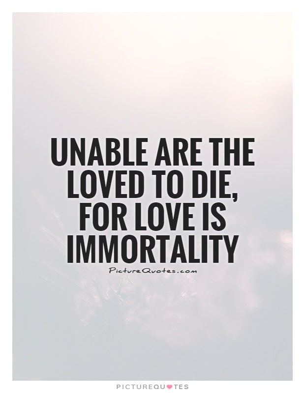 Unable are the loved to die, for love is immortality Picture Quote #1