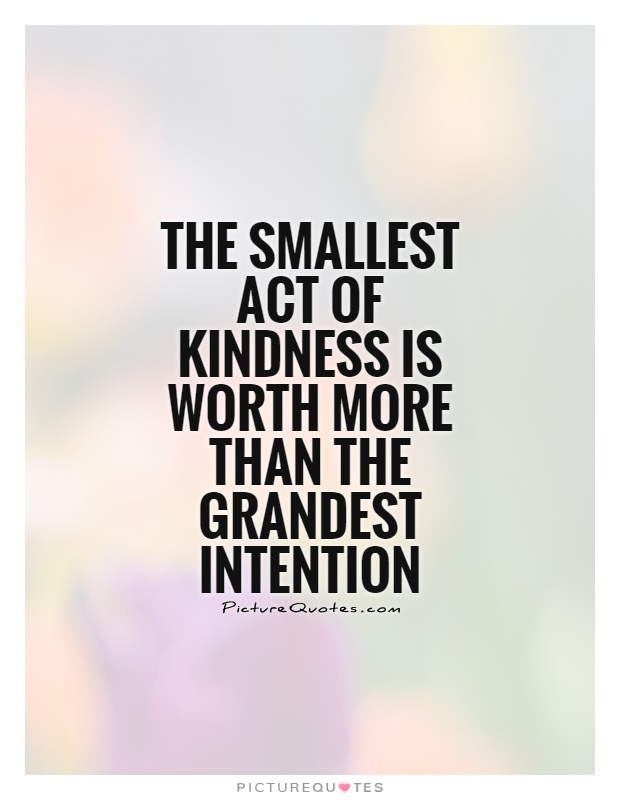 The smallest act of kindness is worth more than the grandest intention Picture Quote #1