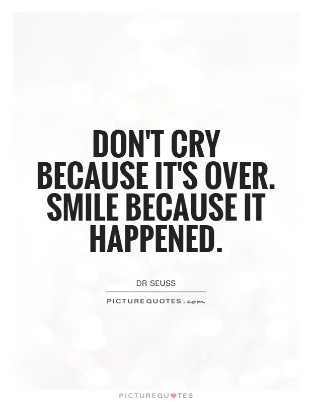 Don't cry because it's over. Smile because it happened Picture Quote #1