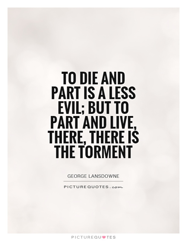 To die and part is a less evil; but to part and live, there, there is the torment Picture Quote #1