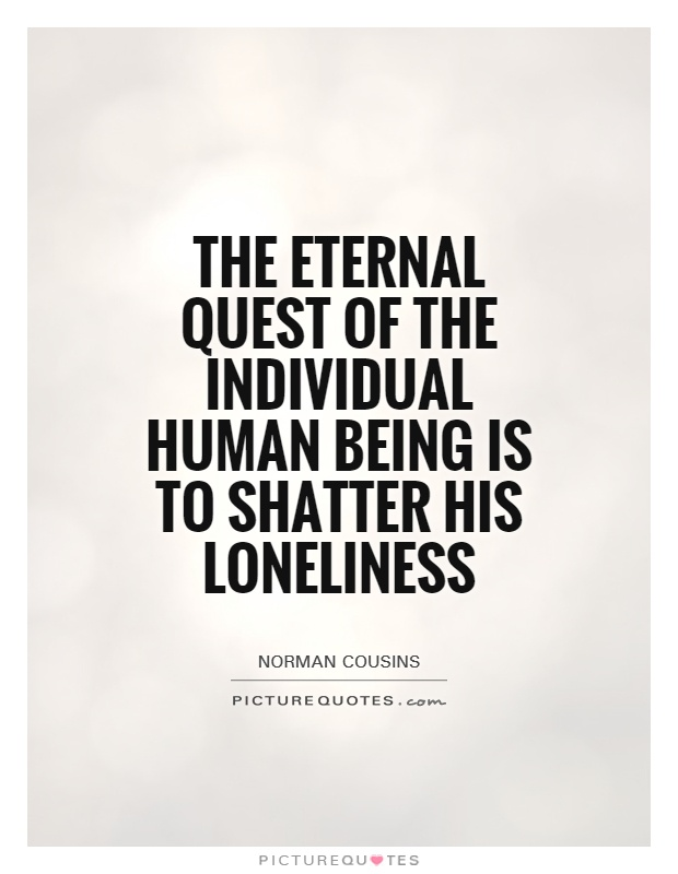 The eternal quest of the individual human being is to shatter his loneliness Picture Quote #1