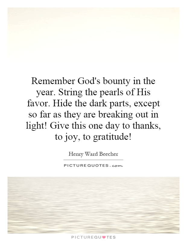 Remember God's bounty in the year. String the pearls of His favor. Hide the dark parts, except so far as they are breaking out in light! Give this one day to thanks, to joy, to gratitude! Picture Quote #1