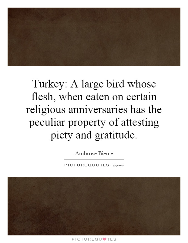 Turkey: A large bird whose flesh, when eaten on certain religious anniversaries has the peculiar property of attesting piety and gratitude Picture Quote #1