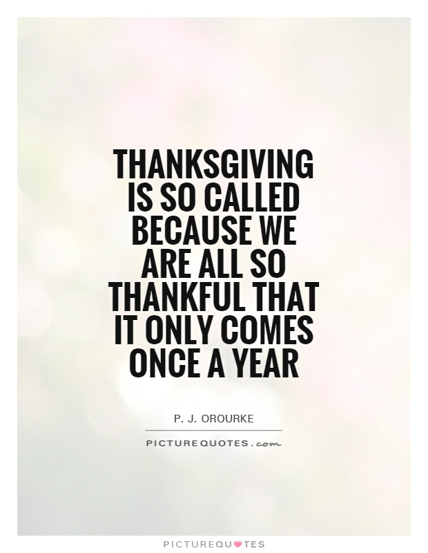 Thanksgiving is so called because we are all so thankful that it only comes once a year Picture Quote #1