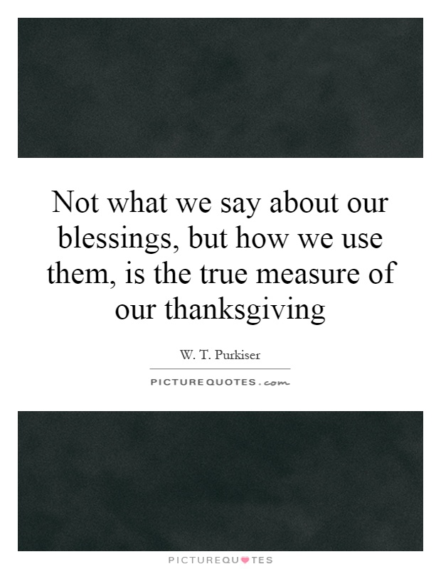 Not what we say about our blessings, but how we use them, is the true measure of our thanksgiving Picture Quote #1