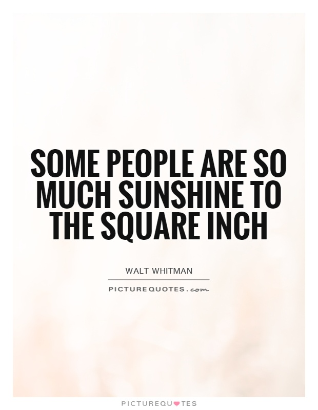 Some people are so much sunshine to the square inch Picture Quote #1